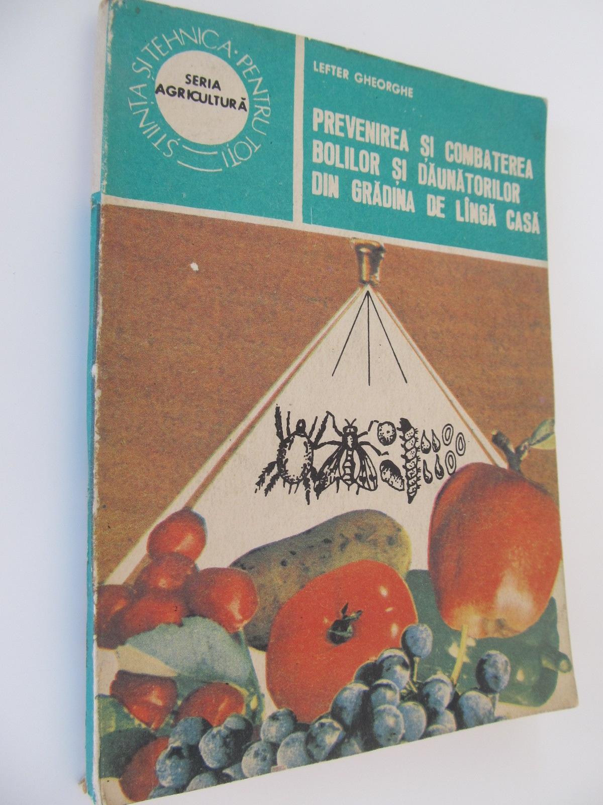 Prevenirea si combaterea bolilor si daunatorilor din gradina de langa casa - Lefter Gheorghe | Detalii carte