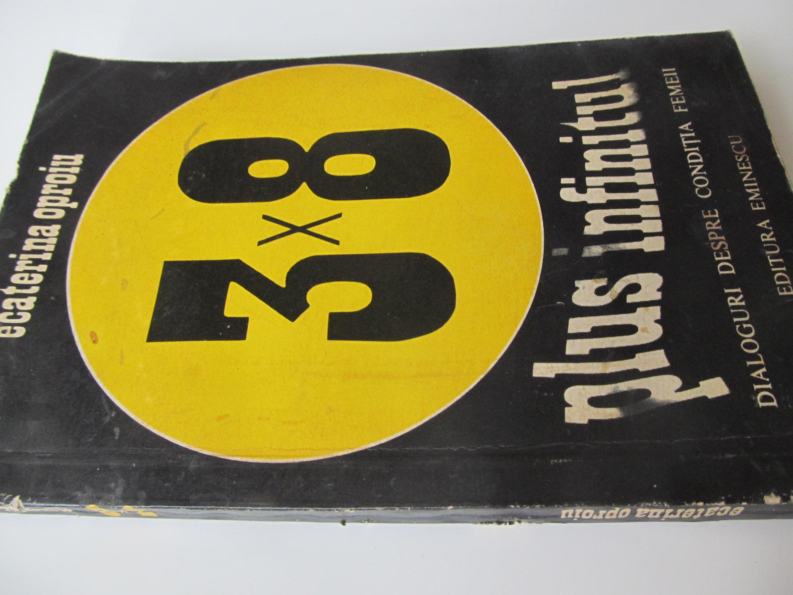 3 x 8 plus infinitul - Dialoguri despre conditia femeii - Ecaterina Oproiu   Detalii carte