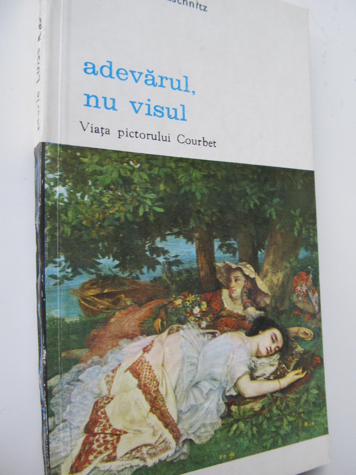 Adevarul nu visul - Viata pictorului Courbet - Marie Luise Kaschnitz | Detalii carte