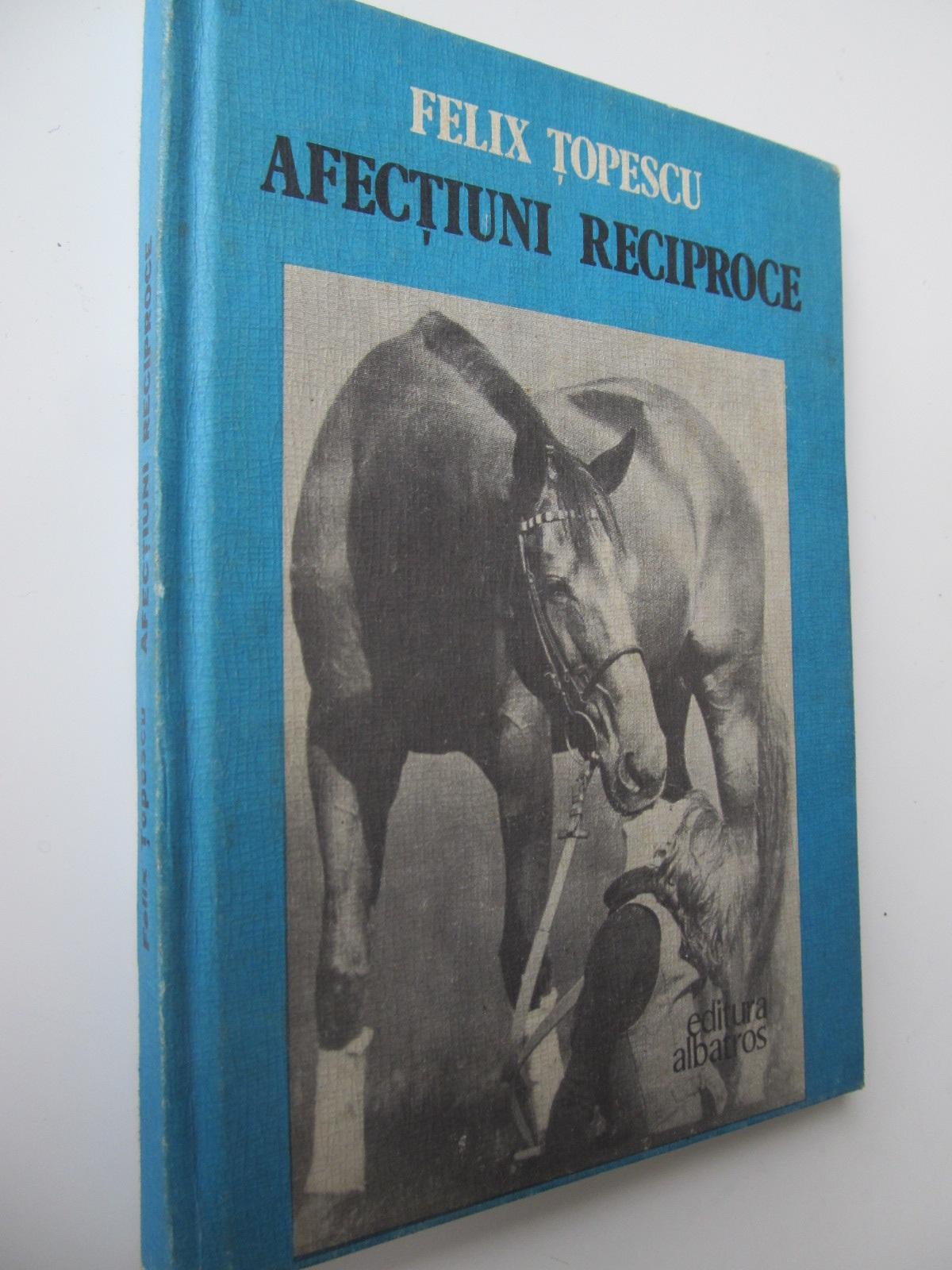 Afectiuni reciproce - Felix Topescu | Detalii carte