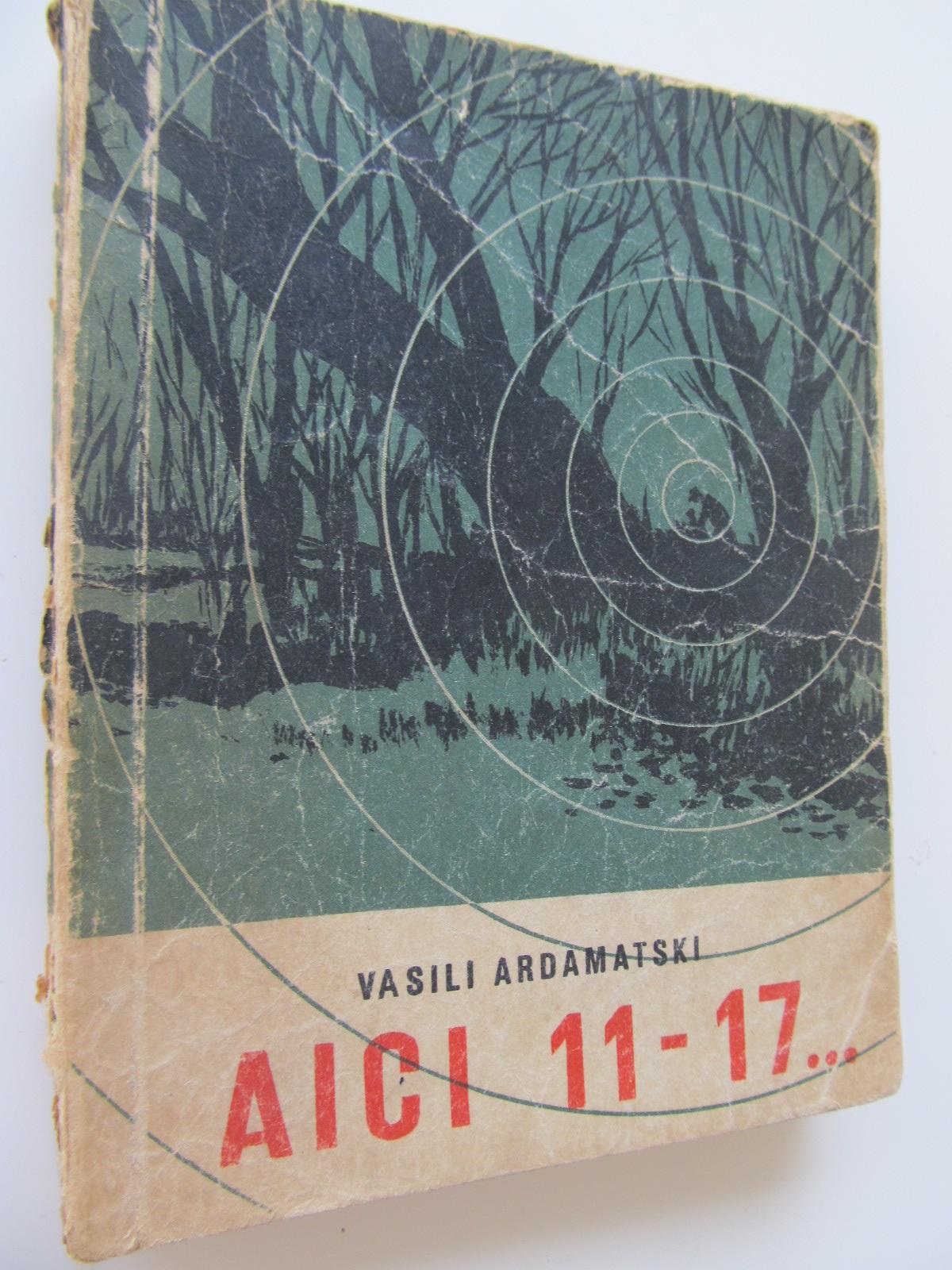 Aici 11-17 - Vasili Ardamatski | Detalii carte