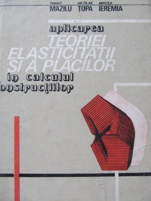 Aplicarea teoriei elasticitatii si a placilor in calculul constructiilor - Panait Mazilu , Nicolae Topa , ... | Detalii carte