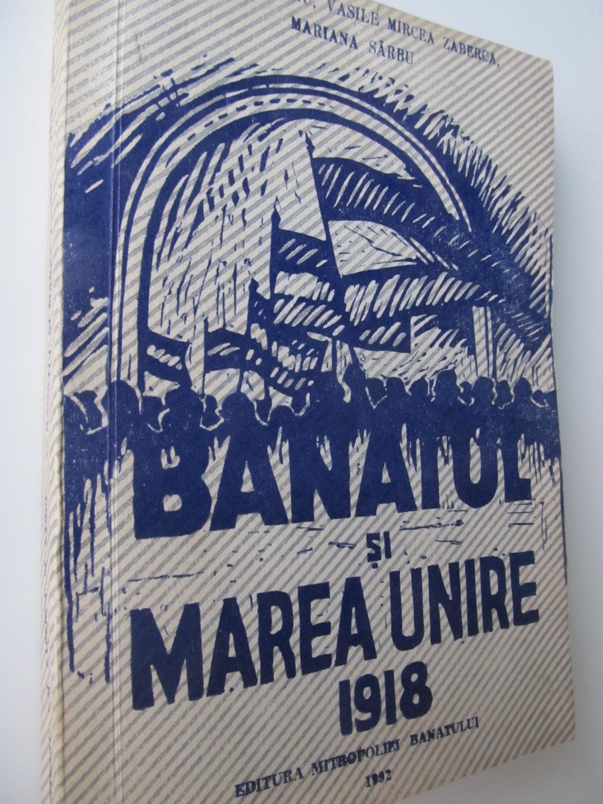 Banatul si marea unire 1918 - Ioan Munteanu , ...   Detalii carte