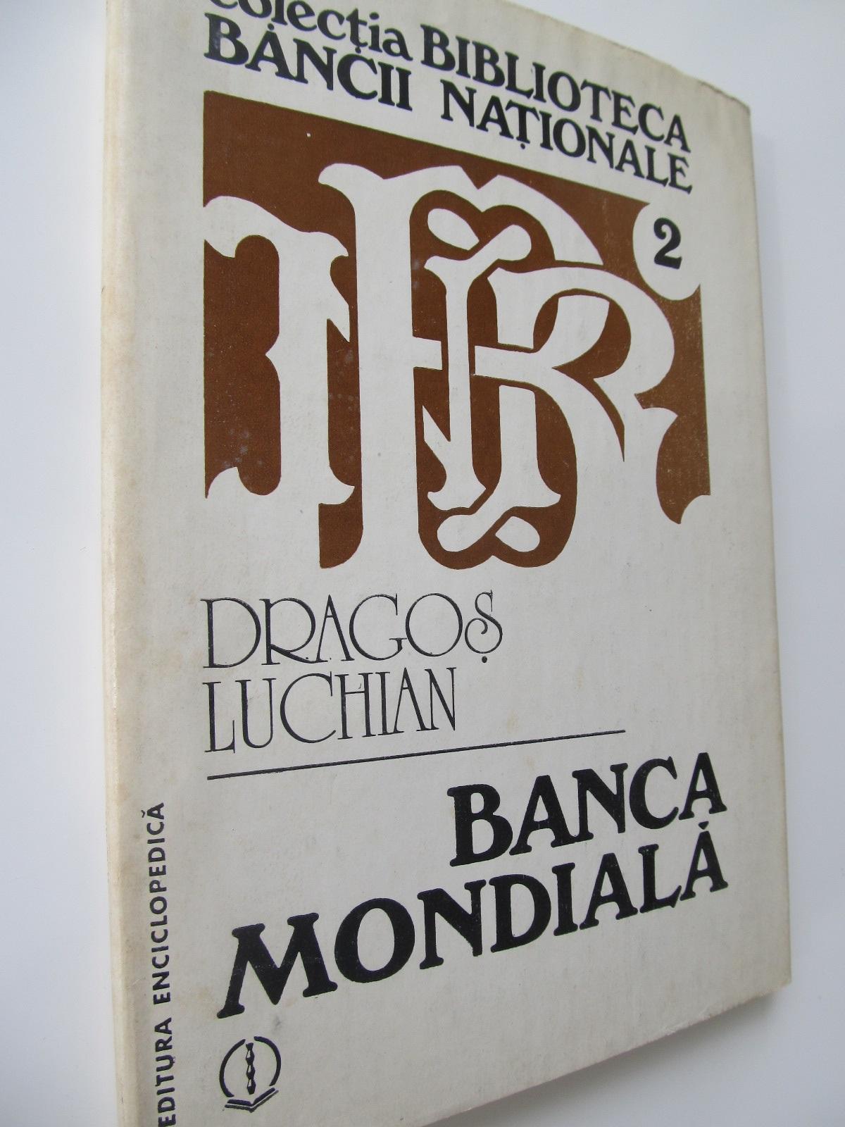 Banca Mondiala - origini , scop , perspective - Dragos Luchian | Detalii carte