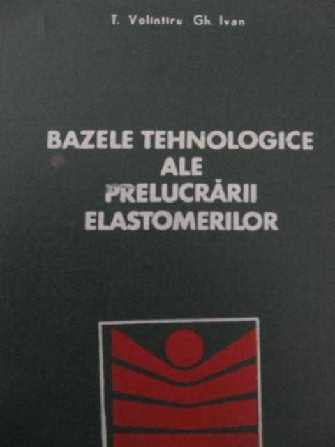 Bazele tehnologice ale prelucrarii elastomerilor - T. Volintiru , Gh. Ivan | Detalii carte