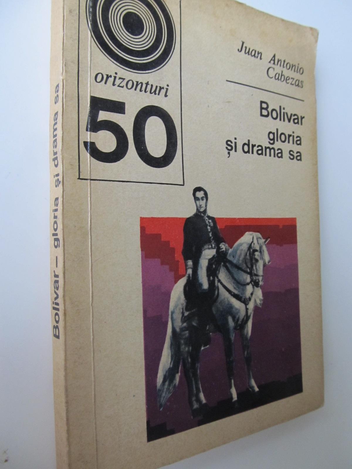 Bolivar gloria si drama sa (50) - Juan Antonio Cabezas | Detalii carte