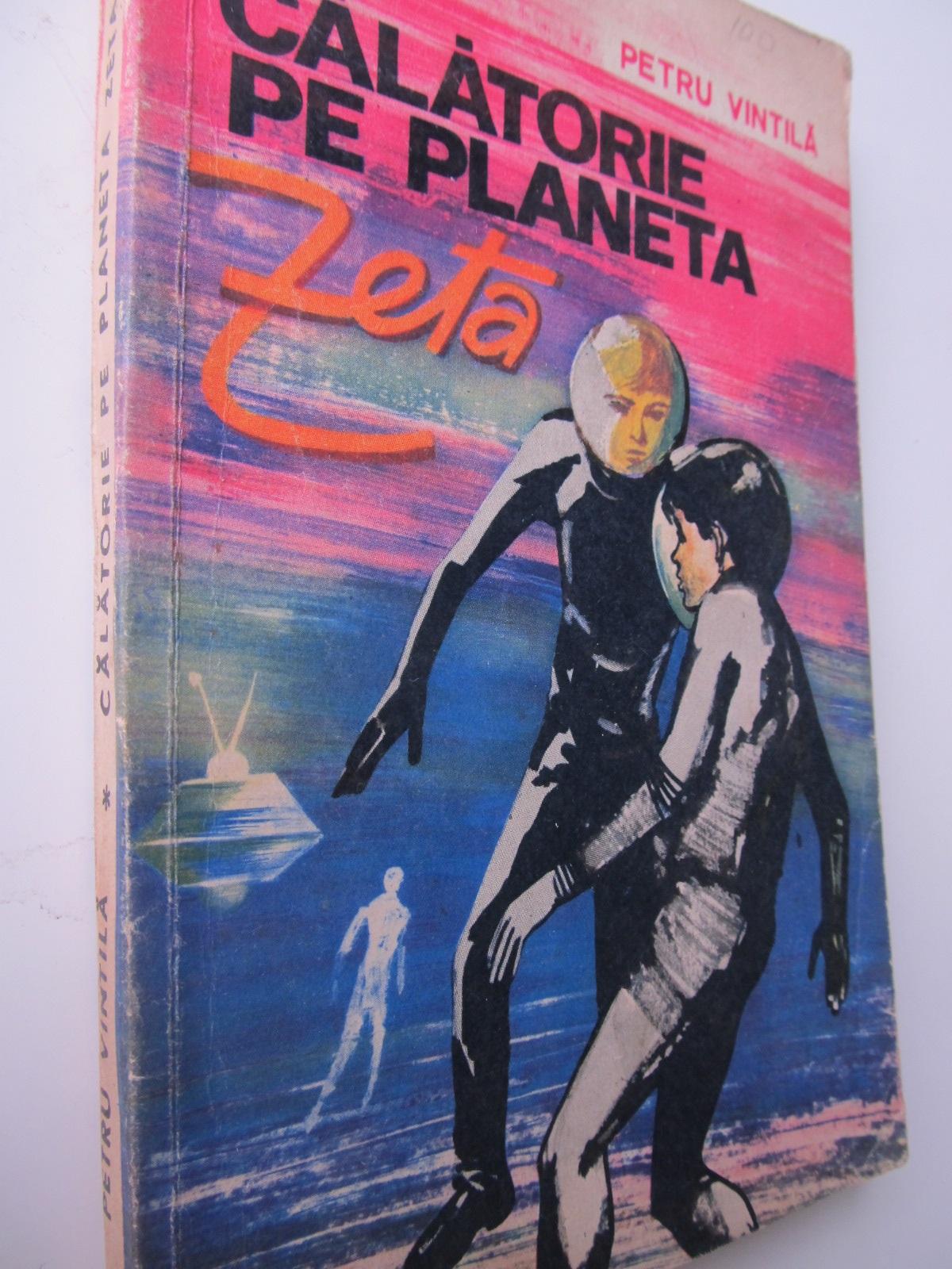 Calatorie pe planeta Zeta - Petru Vintila   Detalii carte