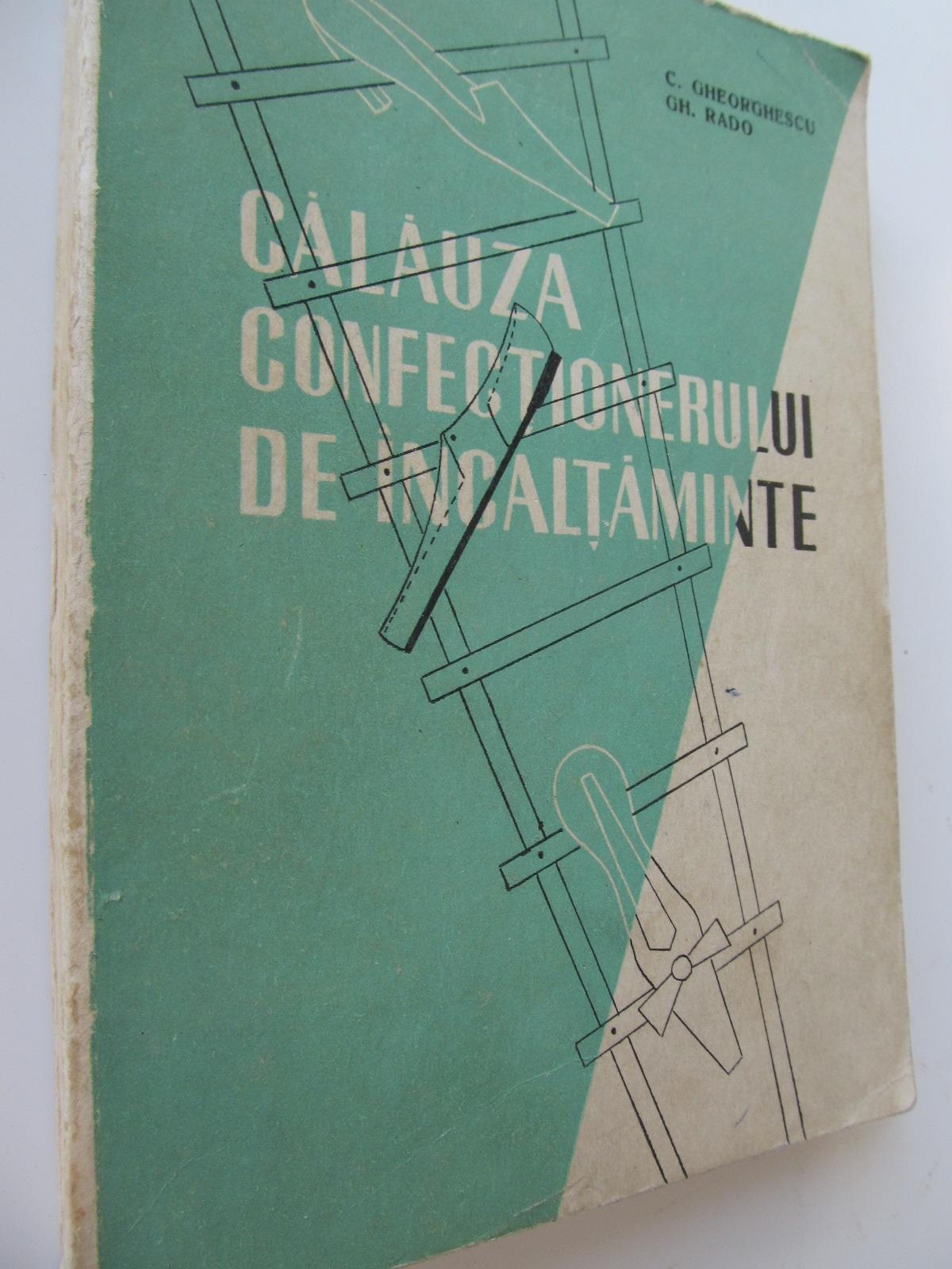 Calauza confectionerului de incaltaminte - C. Gheorghescu , Gh. Rado | Detalii carte