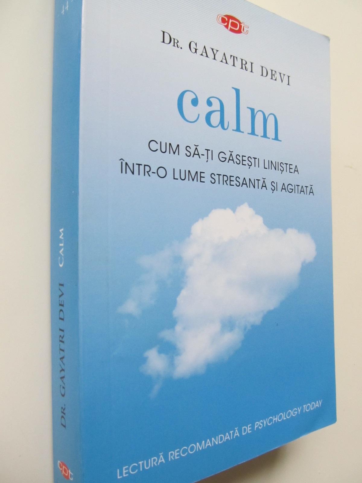 Calm Cum sa-ti gasesti linistea intr-o lume stresanta si agitata - Gayatri Devi   Detalii carte