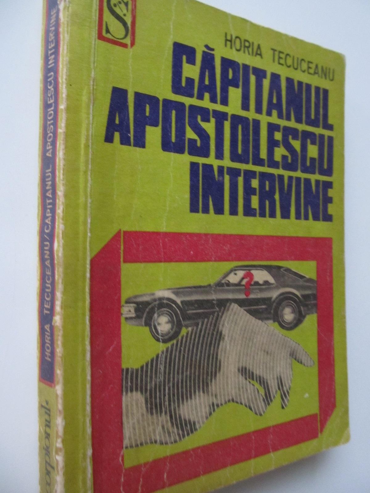 Carte Capitanul Apostolescu intervine - Horia Tecuceanu