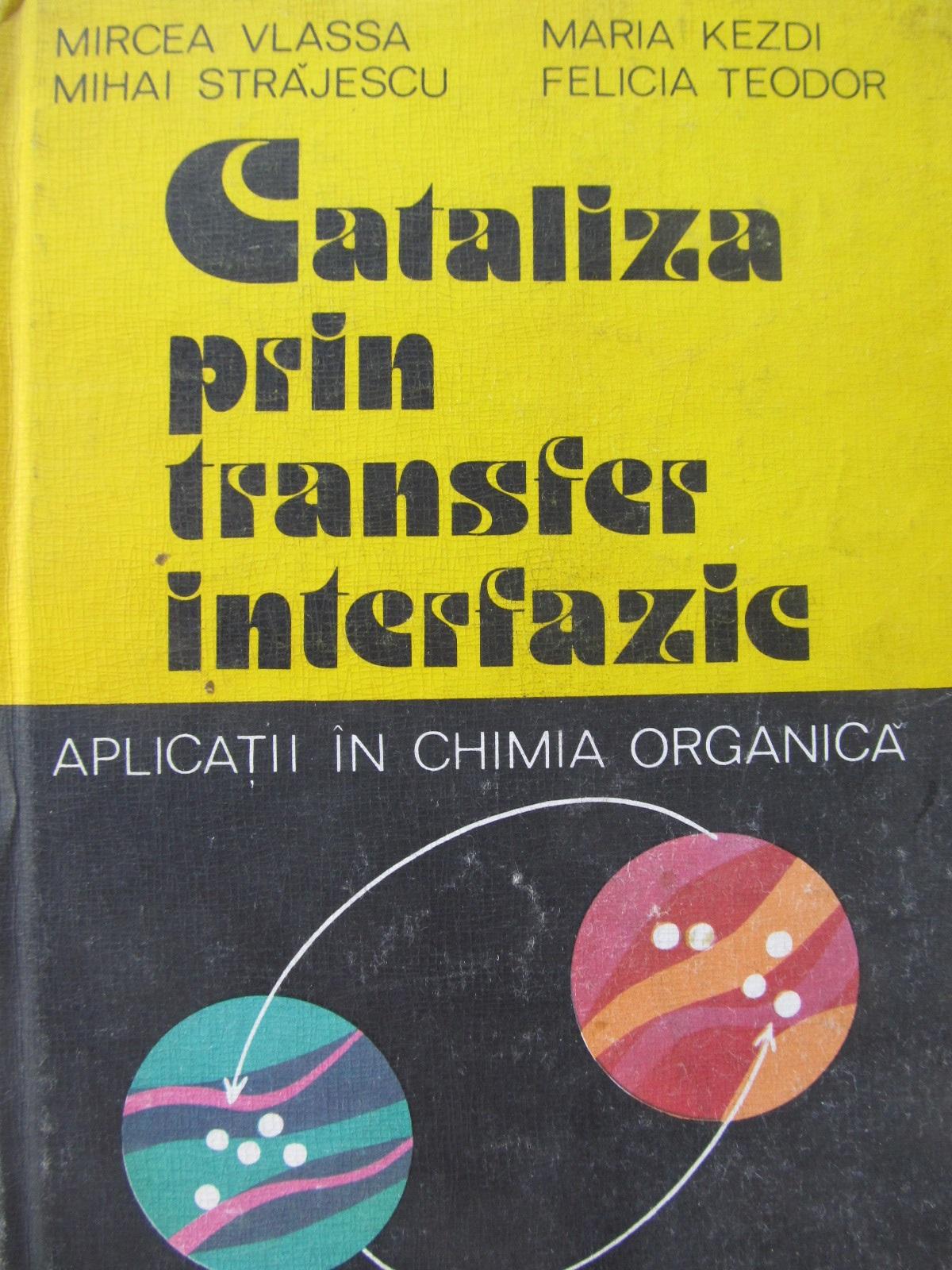 Cataliza prin transfer interfazic - Aplicatii in chimia organica - Mircea Vlassa , Maria Kezdi , ... | Detalii carte