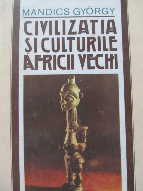 Civilizatia si culturile Africii vechi - Mandics Gyorgy | Detalii carte