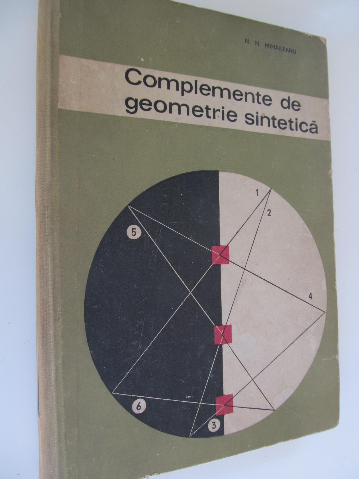 Complemente de geometrie sintetica - N. N. Mihaileanu | Detalii carte