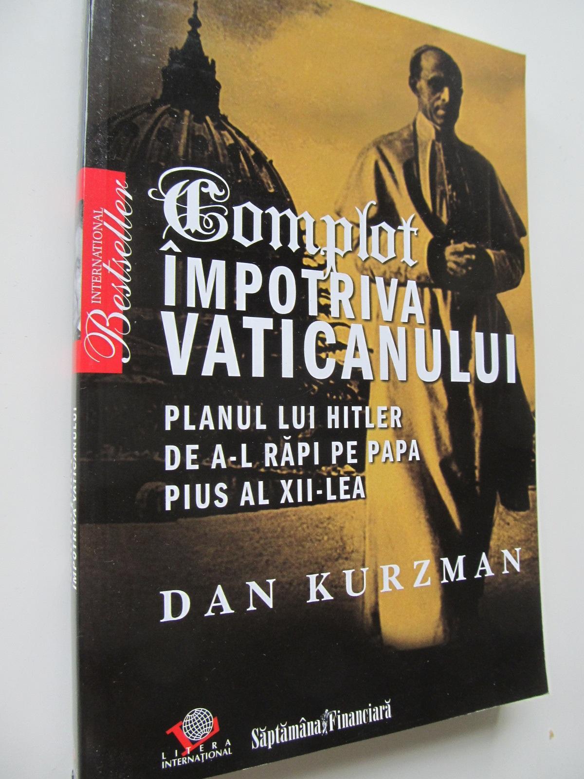 Complot impotriva Vaticanului Planul lui Hitler de a-l rapi pe papa Pius al XII-lea - Dan Kurzman | Detalii carte