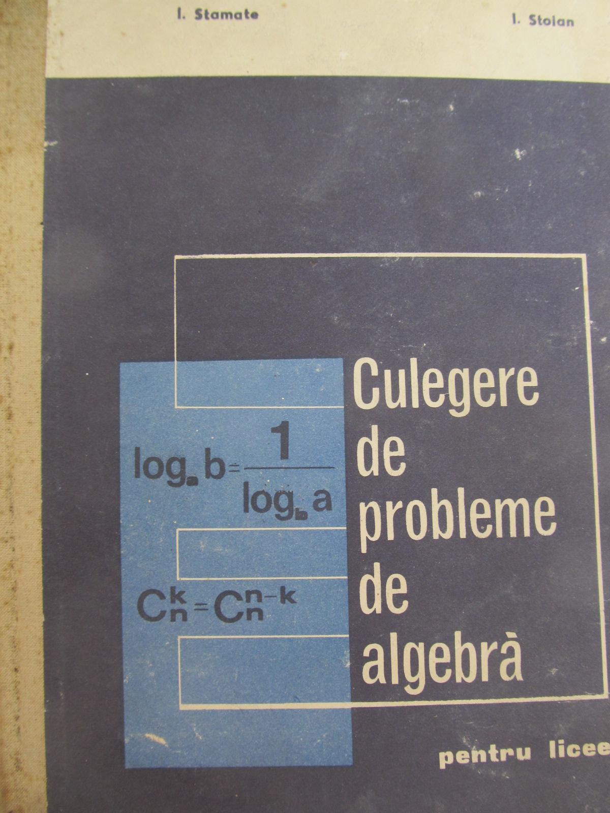 Carte Culegere de probleme de algebra - pentru licee - I. Stamate , I. Stoian