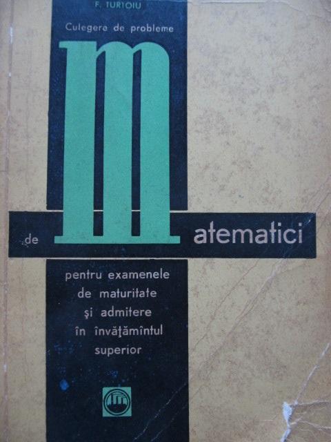 Carte Culegere de probleme de Matematici pentru examele de maturitate si admitere in invatamantul superior - C. Cosnita , F. Turtoiu