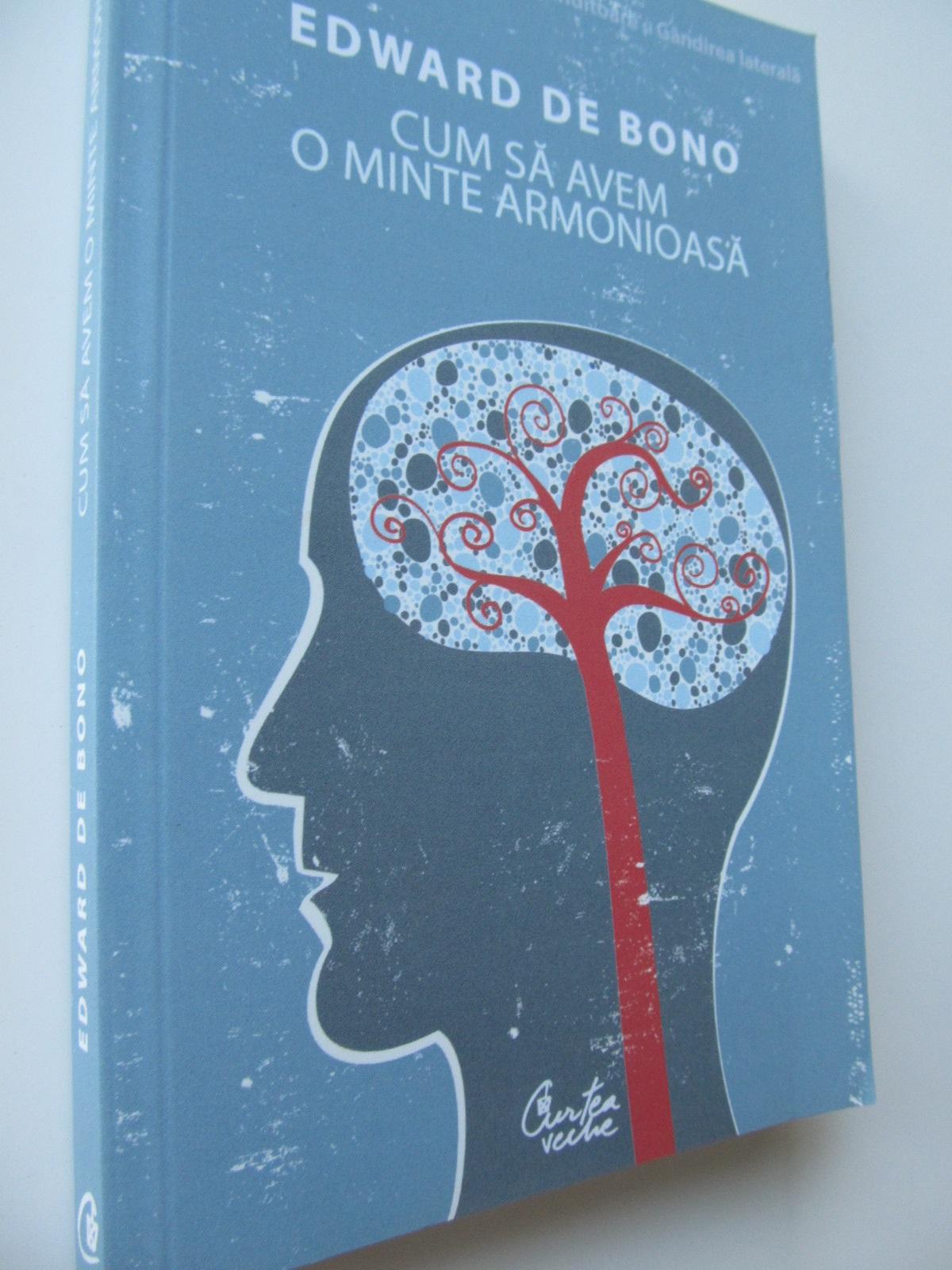 Cum sa avem o minte armonioasa - Edward de Bono | Detalii carte