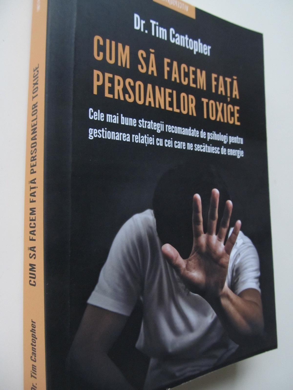 Carte Cum sa facem fata persoanelor toxice - Cele mai bune strategii recomandate de psihologi pentru gestionarea relatiei cu cei care ne secatuiesc energia - Tim Cantophe