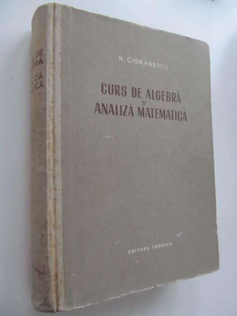 Curs de algebra si analiza matematica - N. Cioranescu | Detalii carte
