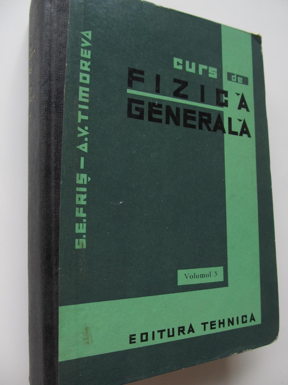 Curs de fizica generala - Optica , Fizica atomica (vol. 3) - S. E. Fris , A. V. Timoreva | Detalii carte