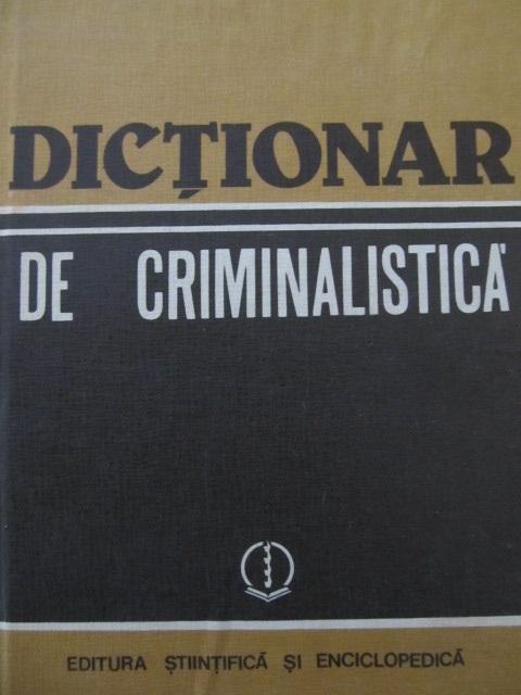 Dictionar de criminalistica - Nicolae Dan , Ion Anghelescu , ... | Detalii carte