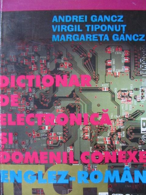 Dictionar de electronica si domenii conexe Englez Roman - Andrei Gancz , Virgil Tiponut , Magareta Gancz | Detalii carte