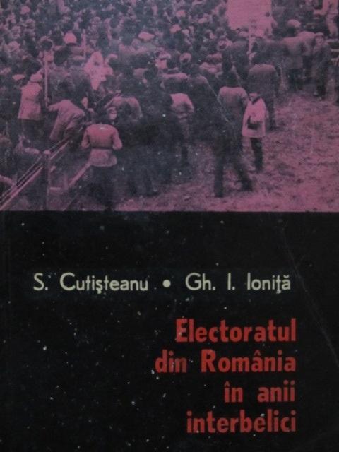 Electoratul din Romania in anii interbelici - S. Cutisteanu , Gh. I. Ionita | Detalii carte