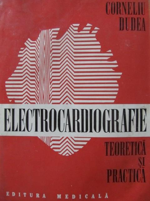 Electrocardiografie teoretica si practica [1] - Corneliu Dudea | Detalii carte