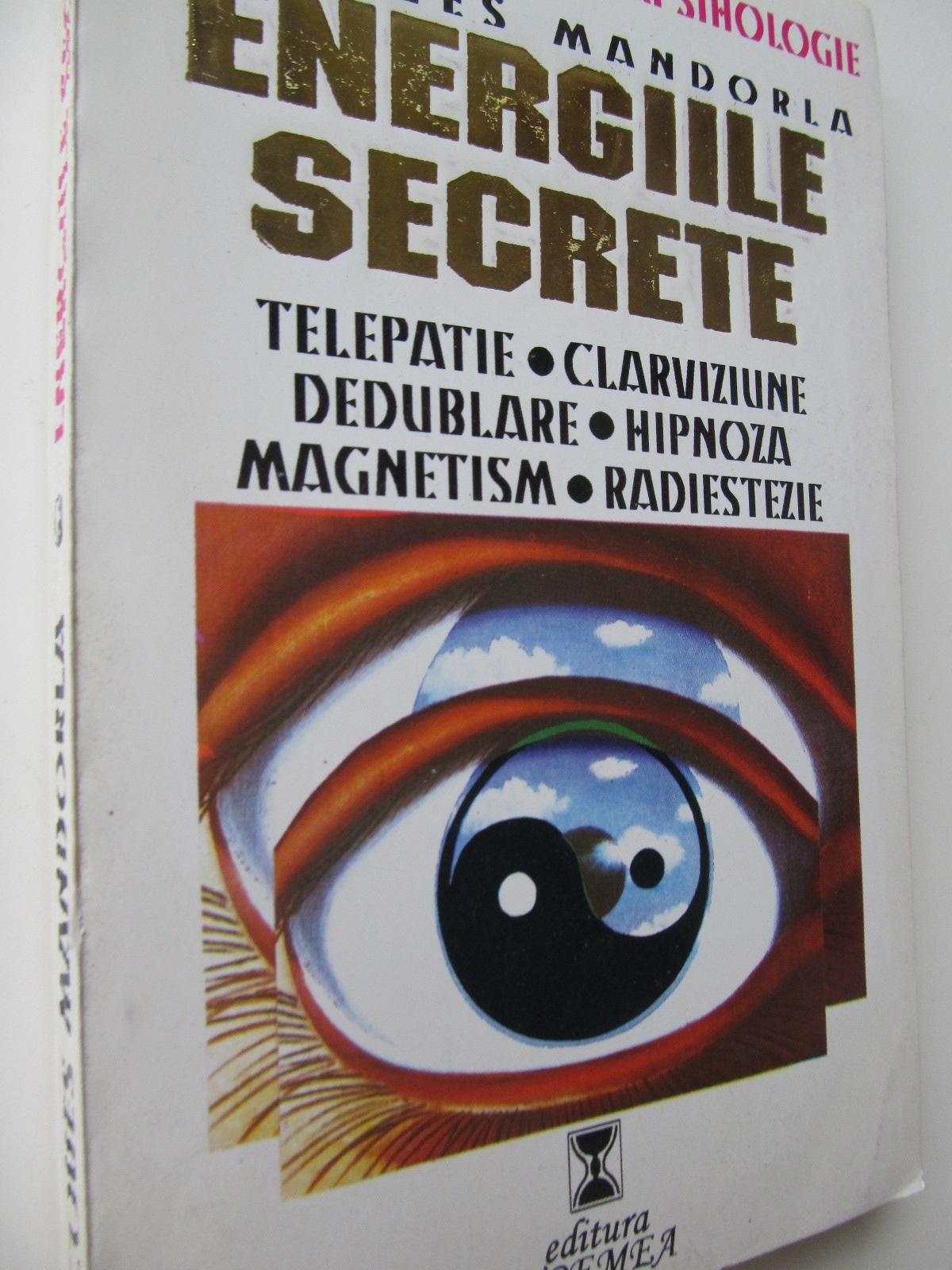 Energiile secrete - Telepatie clarviziune dedublare hipnoza magnetism radiestezie - Jacques Mandorla | Detalii carte
