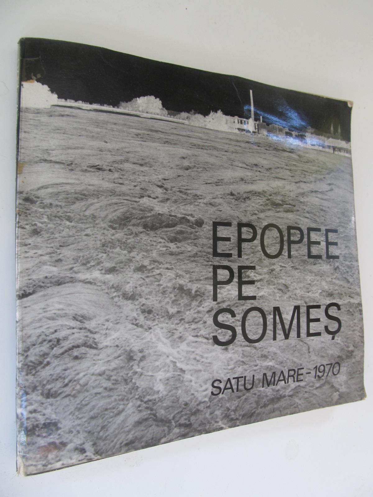 Epopee pe Somes , Satu Mare 1970 (Album foto) - inundatie - *** | Detalii carte