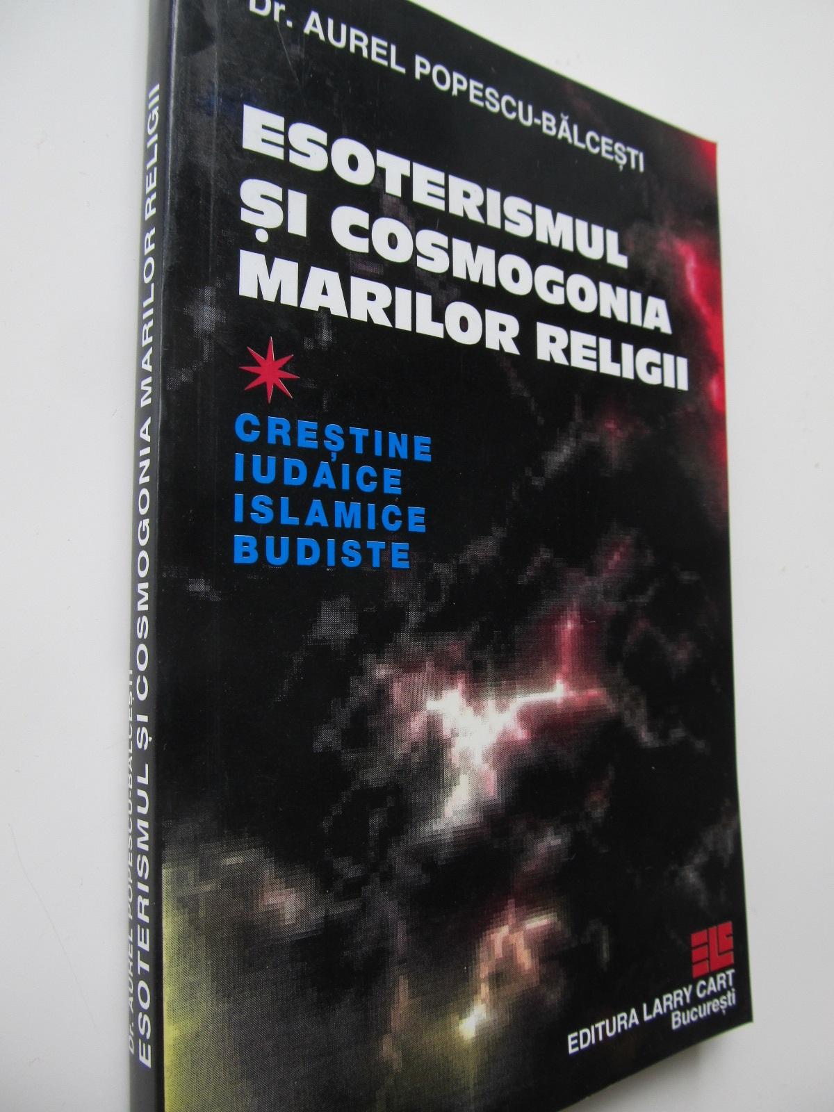 Esoterismul si cosmogonia marilor religii - crestine iudaice islamice budiste - Aurel Popescu Balcesti | Detalii carte