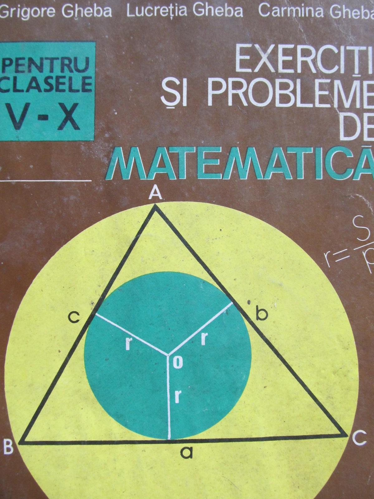 Exercitii si probleme de matematica pentru clasele V - IX - Grigore Gheba , Lucretia Gheba , Carmina Gheba | Detalii carte