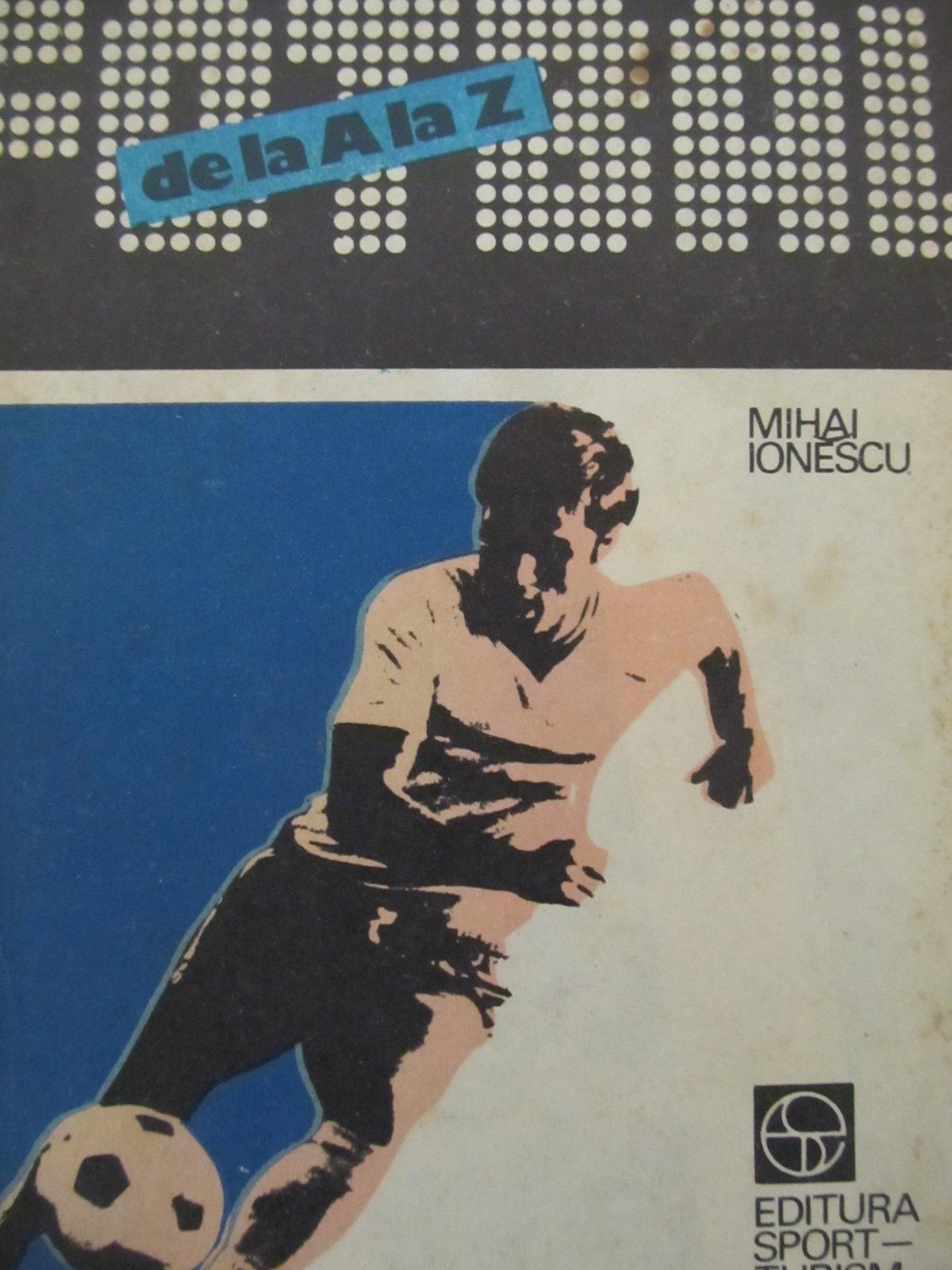 Fotbal de la A la Z - fotbalul mondial de-a lungul anilor [1] - Mihai Ionescu | Detalii carte