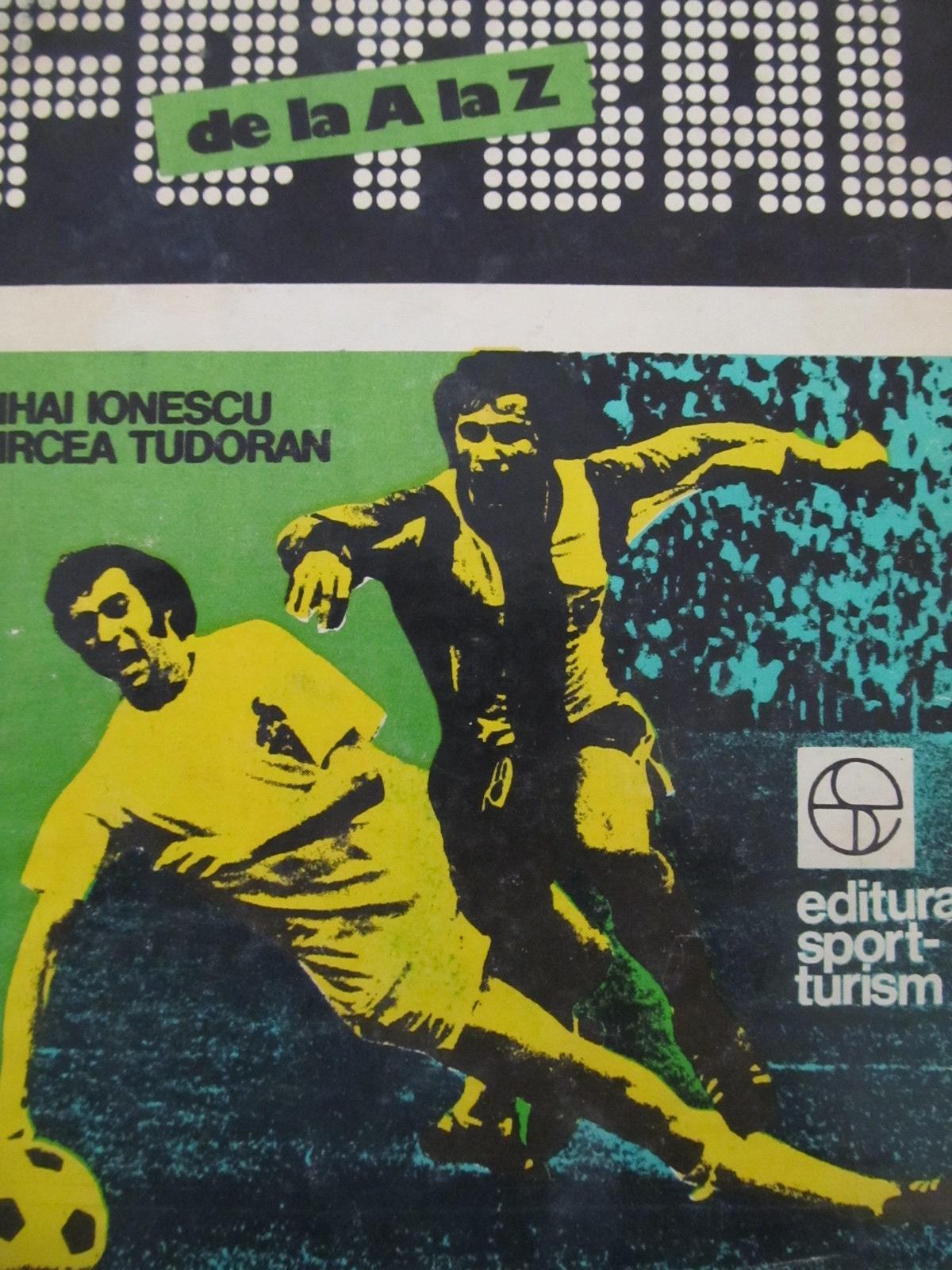 Fotbal de la A la Z - fotbalul romanesc de-a lungul anilor - Mihai Ionescu , Mircea Tudoran | Detalii carte