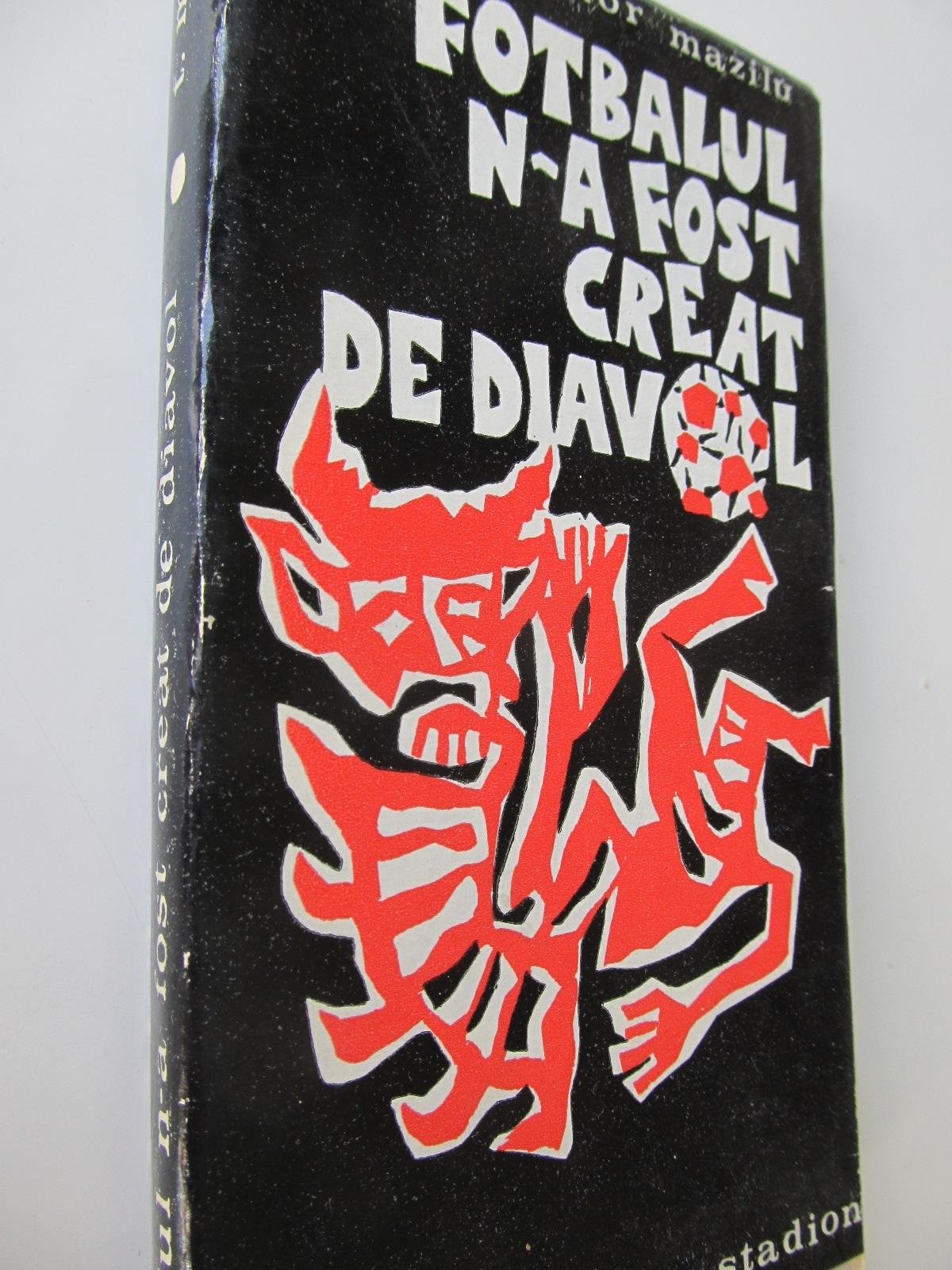 Fotbalul n-a fost creat de diavol - Teodor Mazilu | Detalii carte