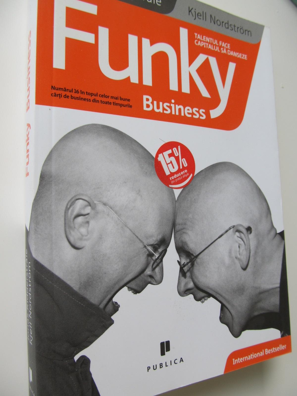 Funky business - Talentul face capitalul sa danseze - Jonas Ridderstrale , Kjell Nordstrom | Detalii carte