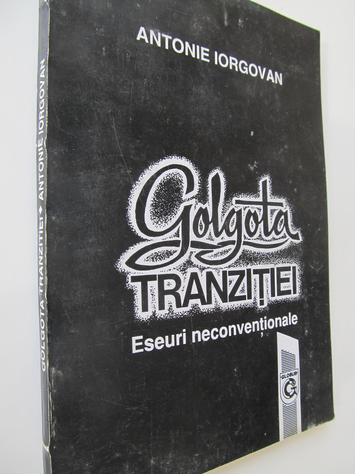Golgota tranzitiei - Eseuri neconventiale - Antonie Iorgovan | Detalii carte