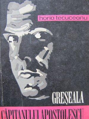 Greseala capitanului Apostolescu [1] - Horia Tecuceanu | Detalii carte