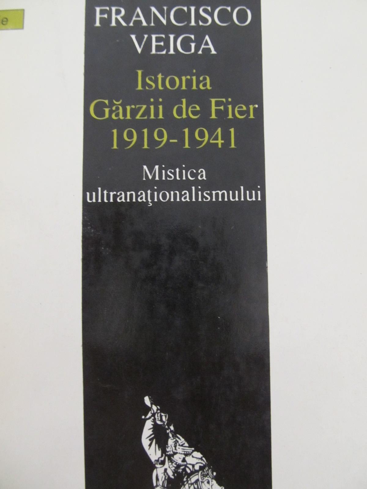Istoria Garzii de Fier 1919 - 1941 - Mistica ultranationalismului [1] - Francisco Veiga | Detalii carte