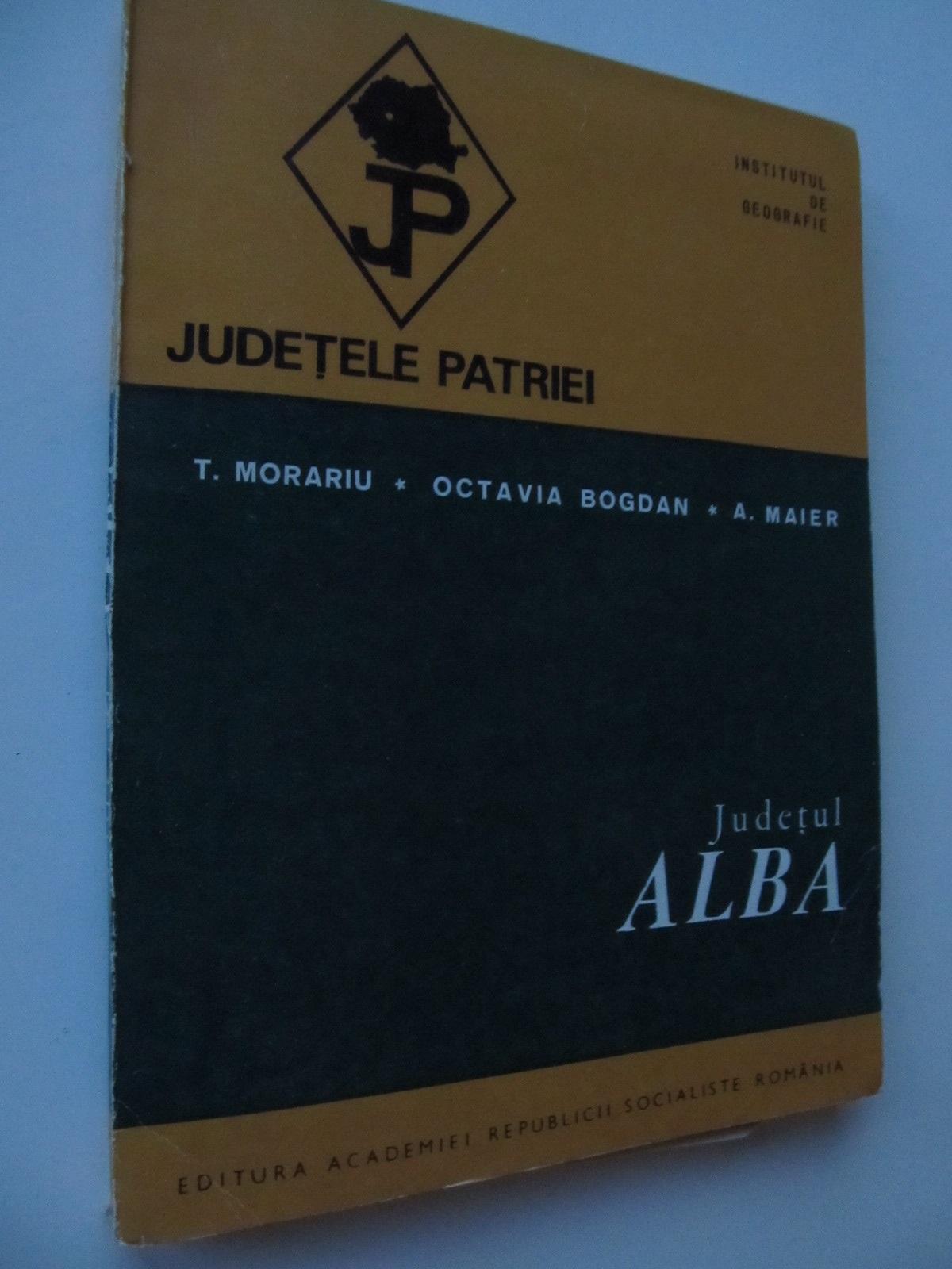 Judetele patriei - Judetul Alba (cu harta) - T. Morariu , Octavian Bogdan , A. Maier | Detalii carte