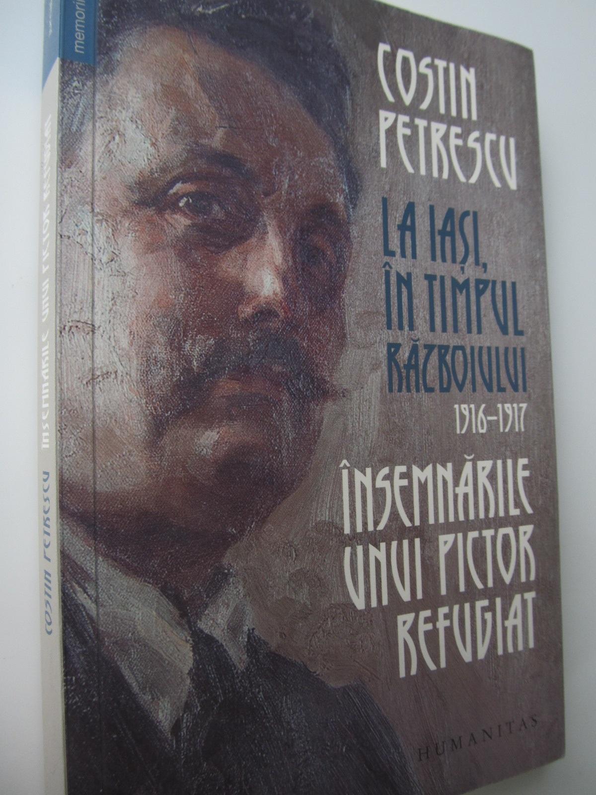 La Iasi in timpul razboiului 1916-1917 Insemnarile unui pictor refugiat - Costin Petrescu   Detalii carte