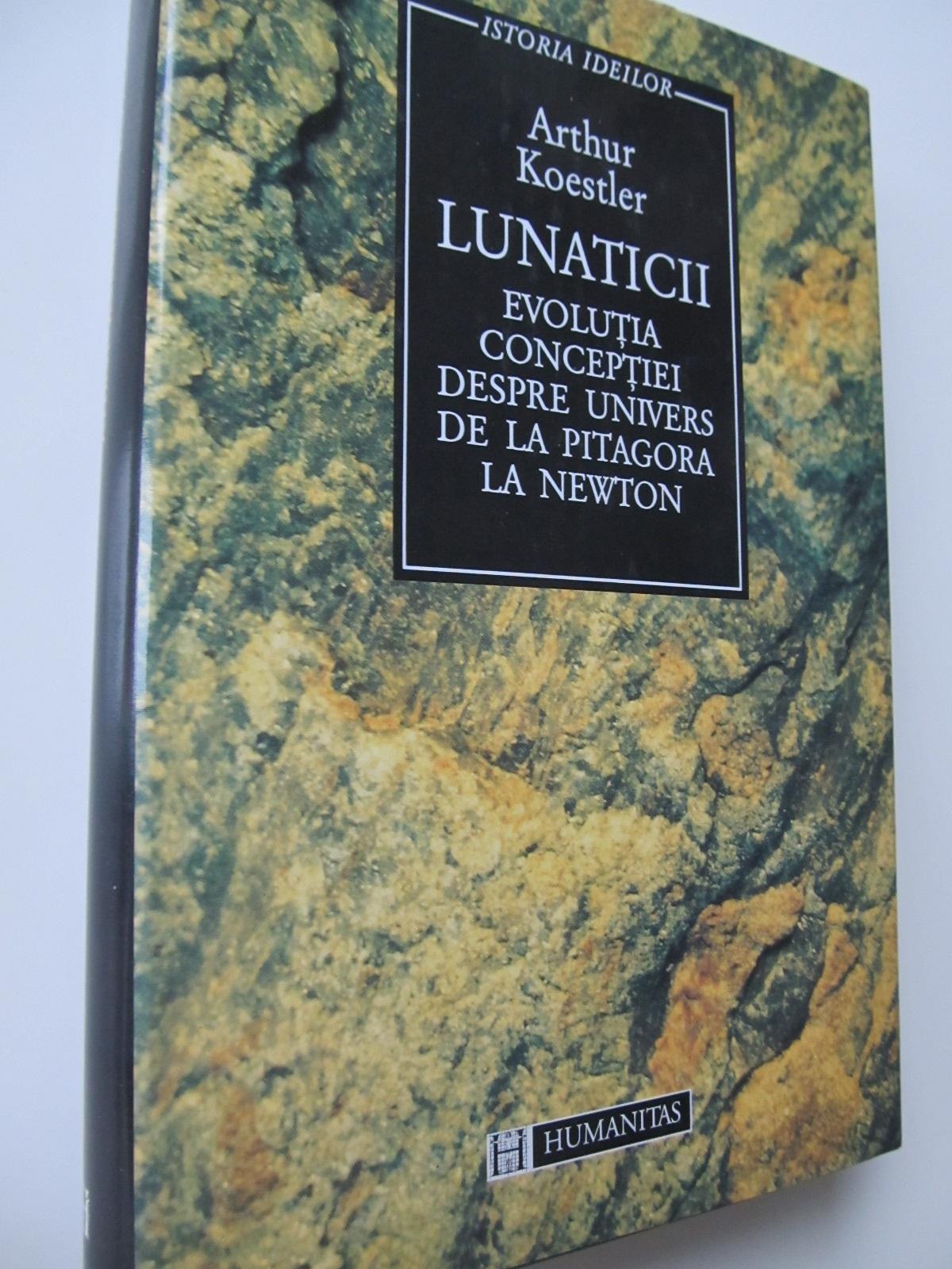 Carte Lunaticii Evolutia conceptiei despre univers de la Pitagora la Newton - Arthur Koestler