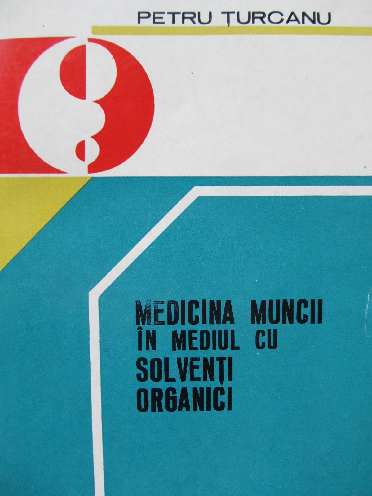 Medicina muncii in mediul cu solventi organici - Petru Turcanu | Detalii carte