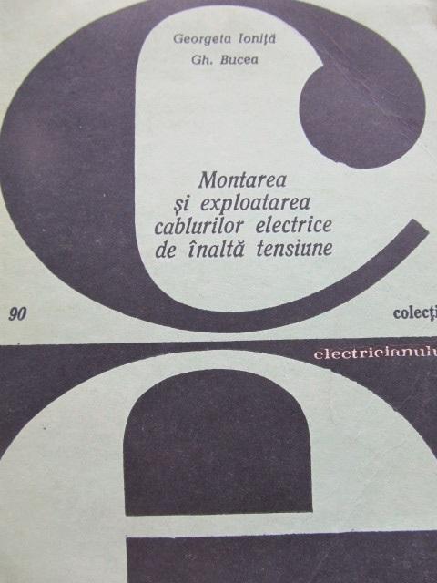 Montarea si exploatarea cablurilor electrice de inalta tensiune (90) [1] - Georgeta Ionita , Gh. Bucea | Detalii carte
