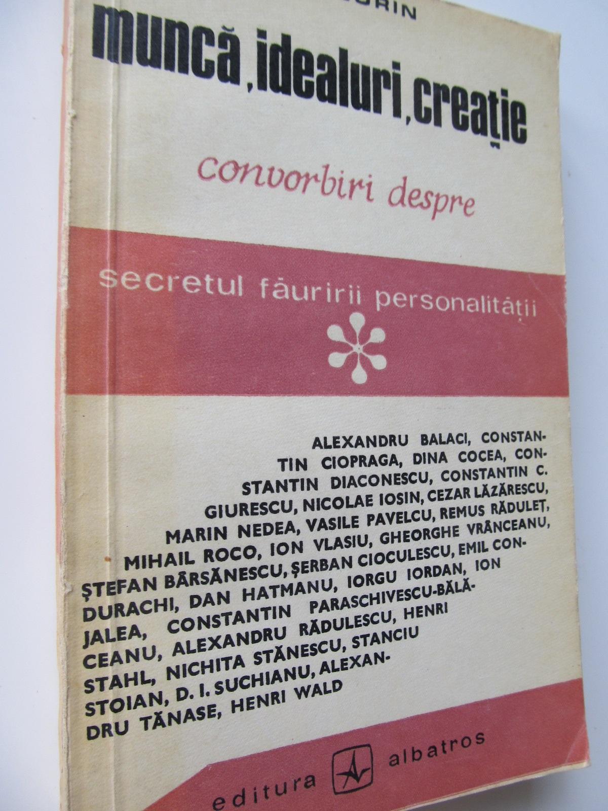 Munca ,  idealuri , creatie - Convorbiri despre secretul fauririi personalitatii - Virgil Sorin | Detalii carte