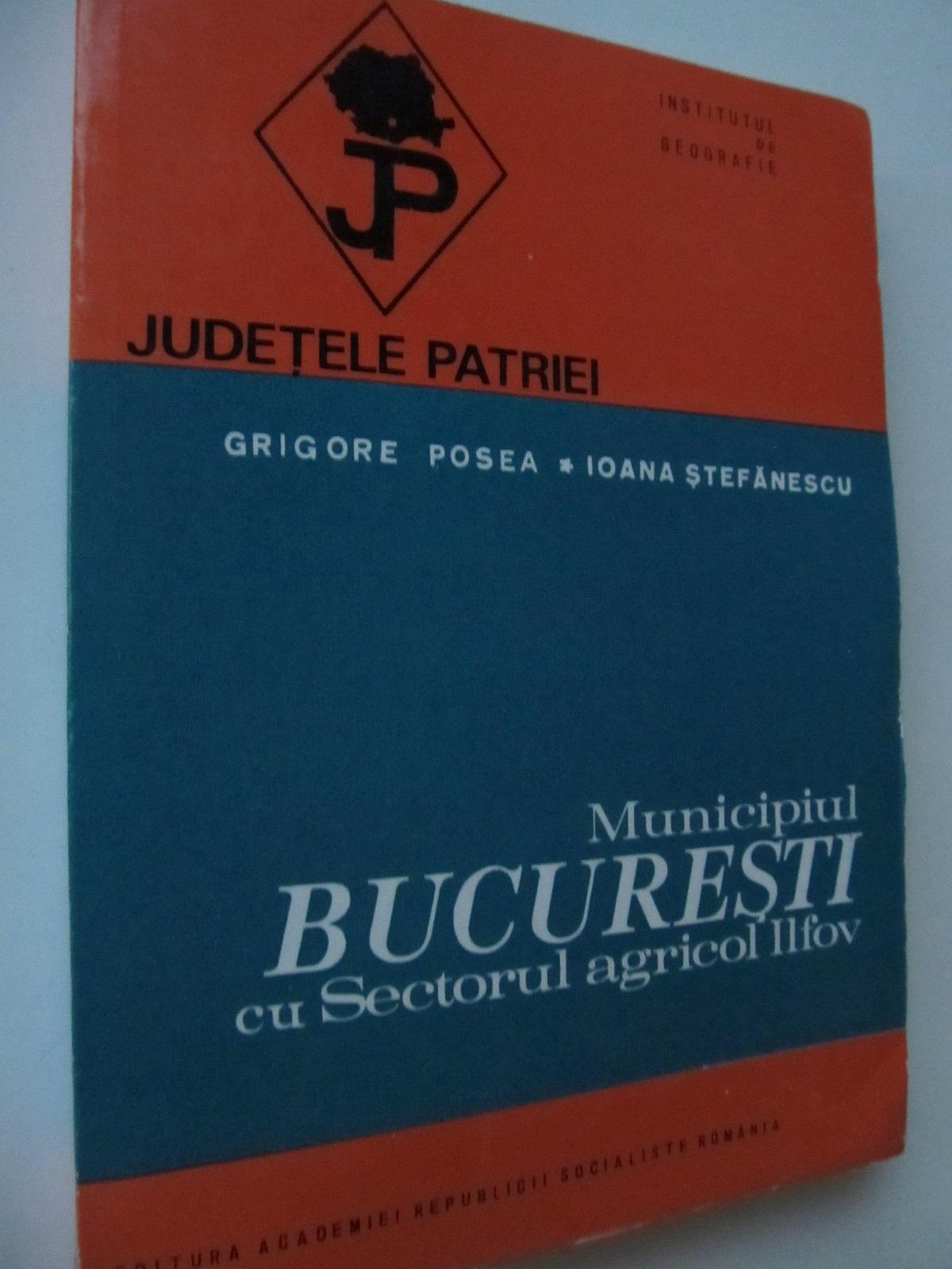 Municipiul Bucuresti cu sectorul agricol Ilfov (cu harta) - Grigore Posea , Ioana Stefanescu | Detalii carte