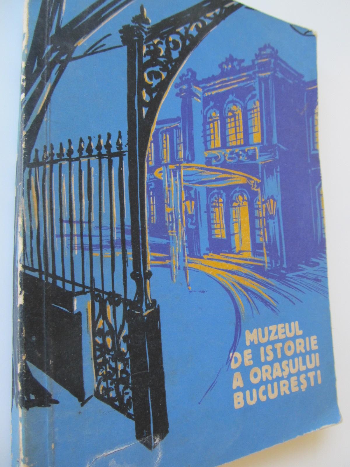 Muzeul de istorie al orasului Bucuresti - Florian Georgescu , Paul I. Cernovodeanu   Detalii carte