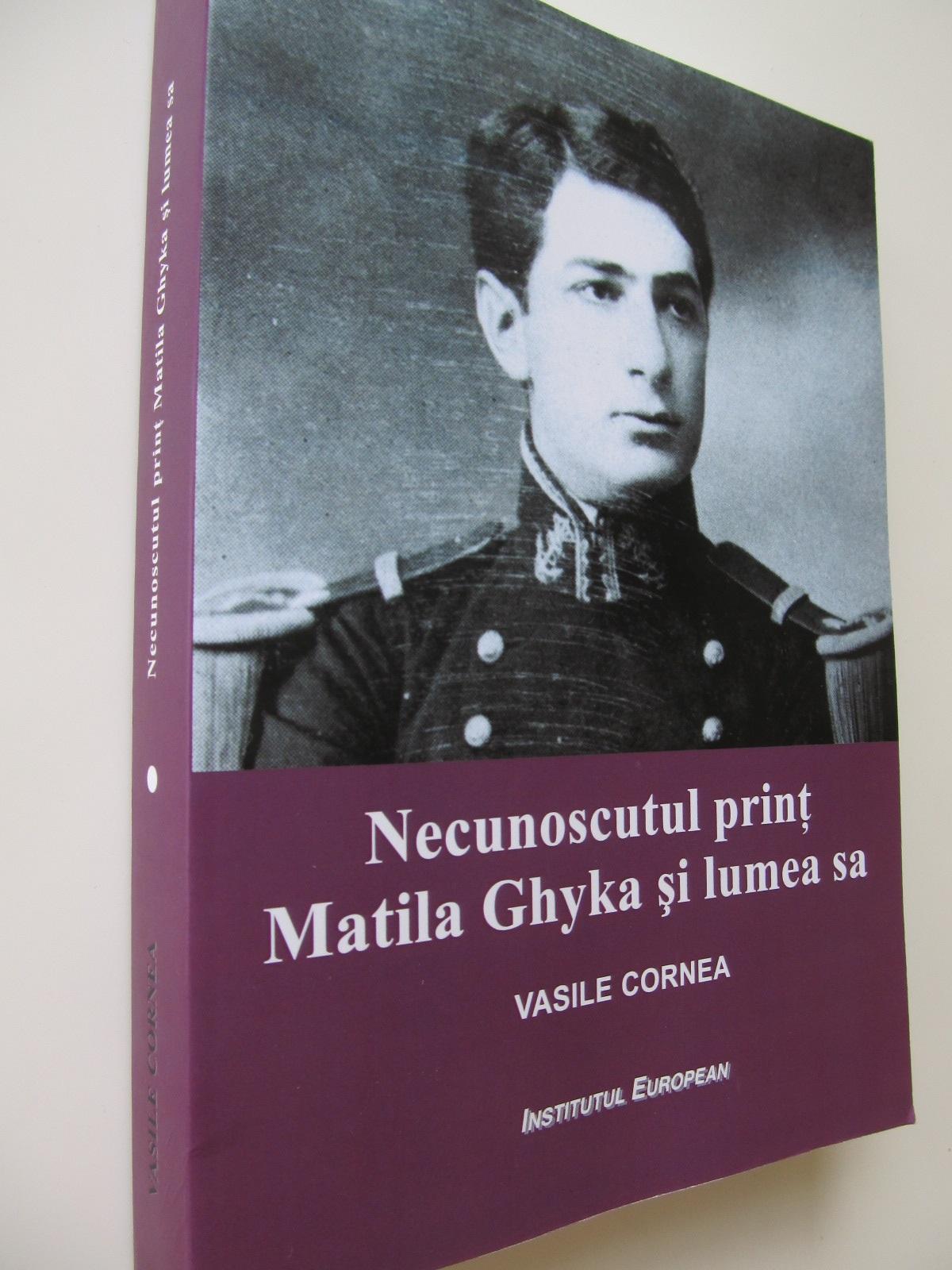 Necunoscutul print Matila Ghyka si lumea sa - Vasile Cornea | Detalii carte