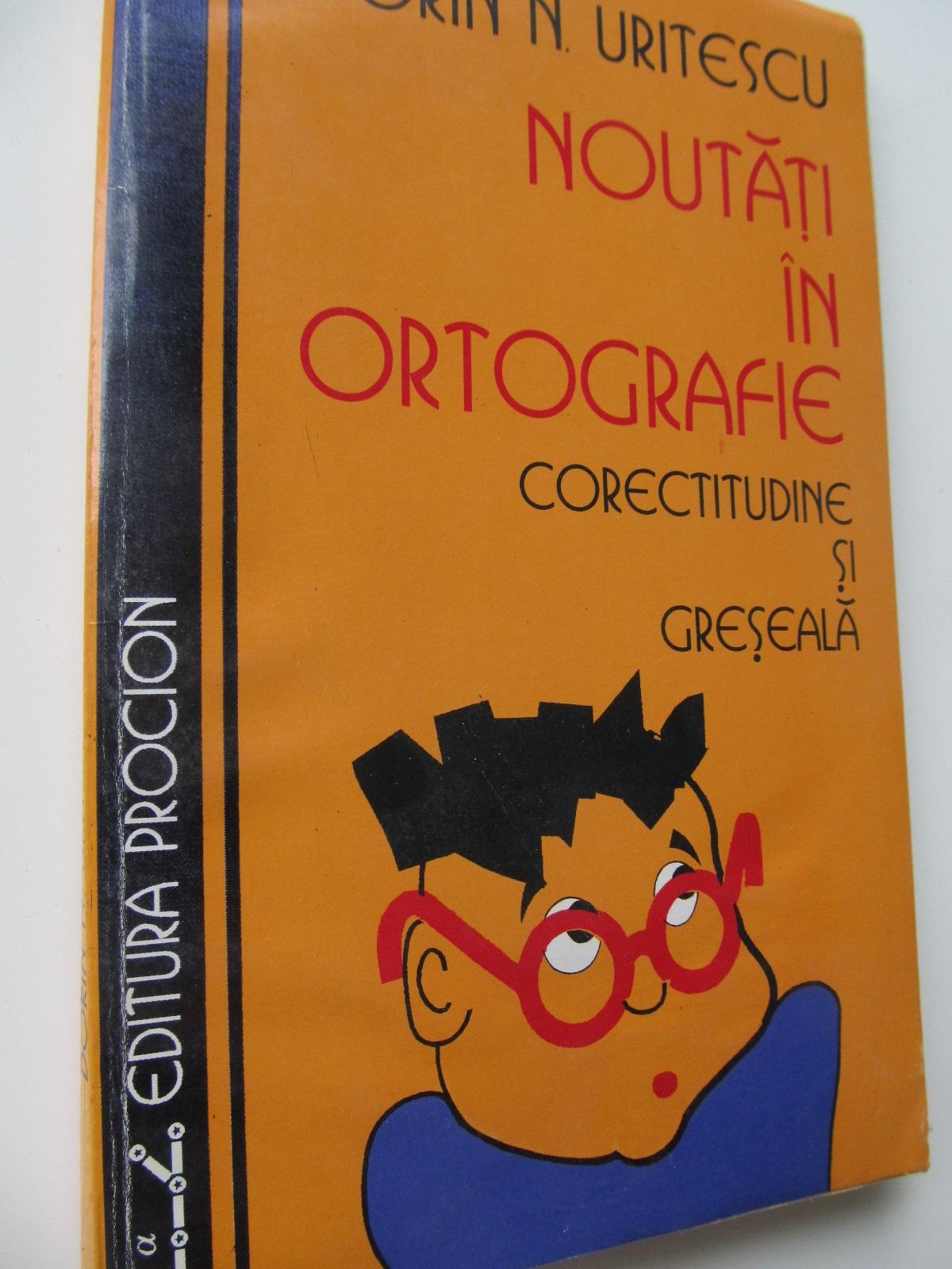 Noutati in ortografie - Corectitudine si greseala - Dorin N. Uritescu | Detalii carte