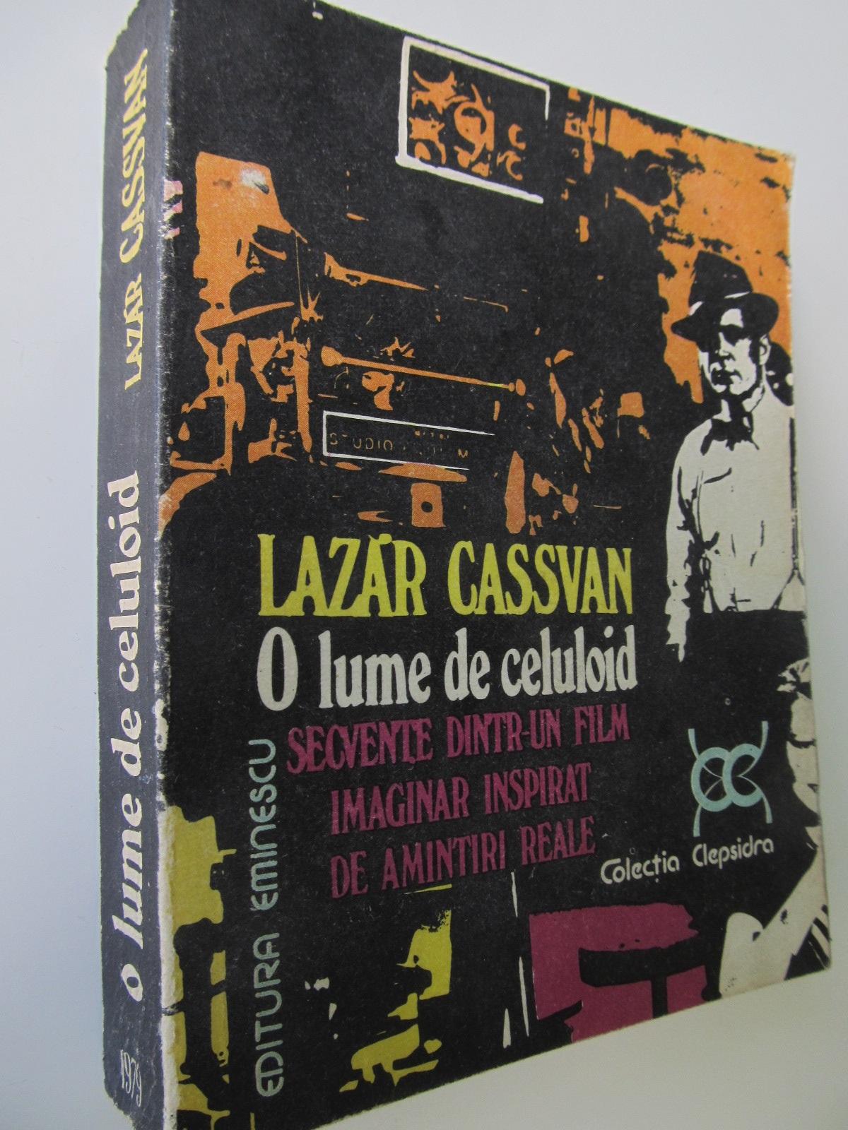 O lume de celuloid Secvente dintr-un film imaginar inspirat de amintiri reale - Lazar Cassavan   Detalii carte